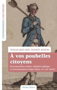 Nicolas Lyon-Caen et Raphaël Morera - A vos poubelles citoyens ! - Environnement urbain, salubrité publique et investissement civique (Paris, XVIe-XVIIIe siècle).