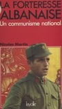 Nicolas Martin - La Forteresse albanaise : Un Communisme national.
