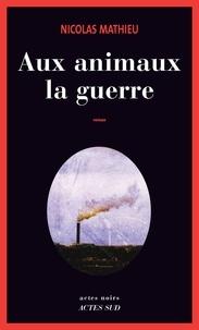 Nicolas Mathieu - Aux animaux la guerre.