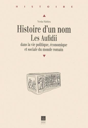 Nicolas Mathieu - HISTOIRE D'UN NOM. - Les Aufidii dans la vie politique, économique et sociale du monde romain.