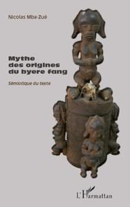 Nicolas Mba-Zué - Mythes des origines du byere fang, sémiotique du texte - Suivi de Entretien avec Tsira Ndong Ndoutoume.