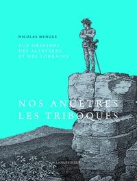 Nicolas Mengus - Aux origines des Alsaciens et des Lorrains - Des Triboques, Médiomatriques et Raurarques aux Gallo-Romains.