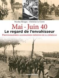 Nicolas Mengus et Christian Le Corre - Mai-Juin 40, le regard de l'envahisseur - Photographies allemandes inédites de la débâcle.