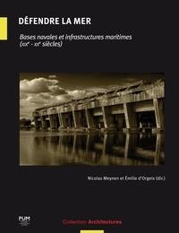 Nicolas Meynen et Emilie d' Orgeix - Défendre la mer - Bases navales et infrastructures maritimes (XIXe-XXe siècles).