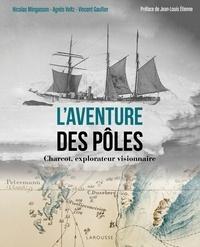 Nicolas Mingasson et Nicole Voltz - L'aventure des pôles - Charcot, explorateur visionnaire.
