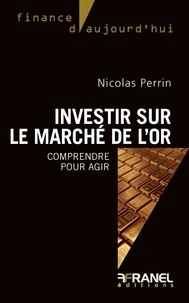 Nicolas Perrin - Investir sur le marché de l'or - Comprendre pour agir.