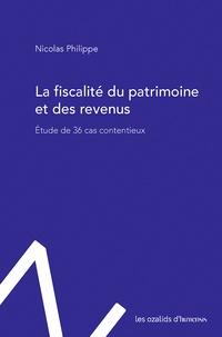 Nicolas Philippe - La fiscalité du patrimoine et des revenus - Etude de 36 cas contentieux.