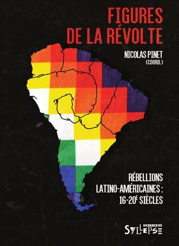 Nicolas Pinet - Figures de la révolte - Rébellions latino-américaines (16e-20e siècles).