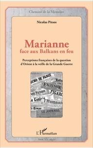 Nicolas Pitsos - Marianne face aux Balkans en feu - Perceptions françaises de la question d'Orient à la veille de la Grande Guerre.
