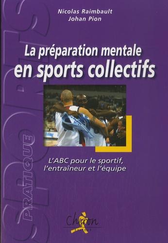 Nicolas Raimbault et Johan Pion - La préparation mentale en sports collectifs - L'ABC pour le sportif, l'entraîneur et l'équipe.
