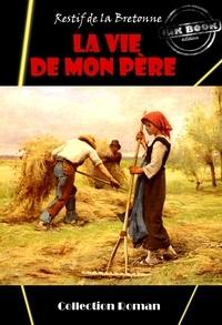 Nicolas Rétif de La Bretonne - La Vie de mon père - édition intégrale.