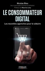 Nicolas Riou - Le consommateur digital - Les nouvelles approches pour le séduire.