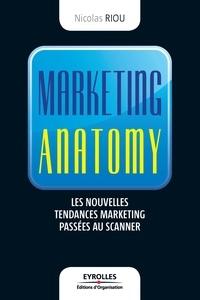 Nicolas Riou - Marketing anatomy - Les nouvelles tendances marketing passées au scanner.