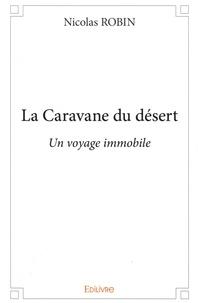Nicolas Robin - La Caravane du désert - Un voyage immobile.