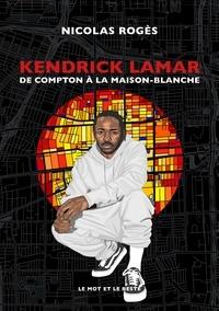 Nicolas Roges - Kendrick Lamar - De Compton à la Maison-Blanche.