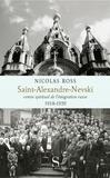 Nicolas Ross - Saint-Alexandre-Nevski - Centre spirituel de l'émigration russe (1918-1939).