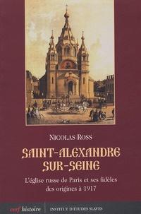Nicolas Ross - Saint-Alexandre-sur-Seine - L'église russe de Paris et ses fidèles des origines à 1917.
