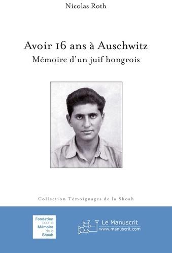 Nicolas Roth - Avoir 16 ans à Auschwitz - Mémoire d'un juif hongrois.
