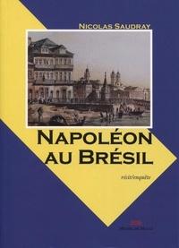 Nicolas Saudray - Napoléon au Brésil - Quand les grognards deviennent chefs d'entreprise.