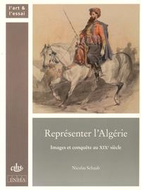 Nicolas Schaub - Représenter l'Algérie - Images et conquête au XIXe siècle.