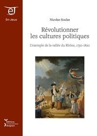 Nicolas Soulas - Révolutionner les cultures politiques - L'exemple de la vallée du Rhône, 1750-1820.