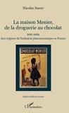Nicolas Sueur - La maison Menier, de la droguerie au chocolat - 1816-1869 - Aux origines de l'industrie pharmaceutique en France.