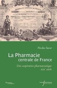 Nicolas Sueur - La pharmacie centrale de France - Une coopérative pharmaceutique XIXe siècle.