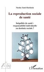 Nicolas Tanti-Hardouin - La reproduction sociale de santé - Inégalités de santé : responsabilités individuelle ou destinée sociale ?.