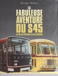 Nicolas Tellier et Michel Champomier - La fabuleuse aventure du S45 - Ou 40 ans d'histoire de cars Renault.