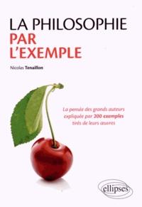 Nicolas Tenaillon - La philosophie par l'exemple - La pensée des grands auteurs expliquées par 200 exemples tirés de leurs oeuvres.