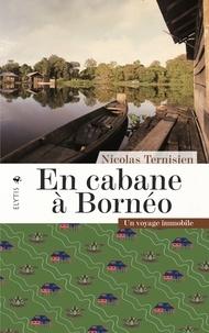 Nicolas Ternisien - En cabane à Bornéo - Un voyage immobile.