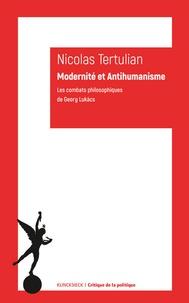 Nicolas Tertulian - Modernité et anti-humanisme - Les combats philosophiques de George Lukacs.