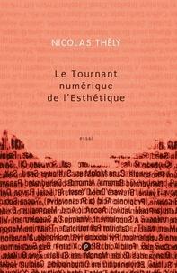 Nicolas Thély - Le tournant numérique de l'esthétique - comment Internet et les technologies numériques changent les pratiques artistiques.