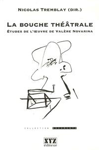 Nicolas Tremblay et Didier Plassard - La bouche théâtrale - Etudes de l'oeuvre de Valère Novarina.