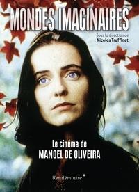 Nicolas Truffinet - Mondes imaginaires - Le cinéma de Manoel de Oliveira.