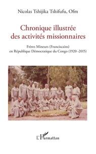 Nicolas Tshijika Tshifufu - Chronique illustrée des activités missionnaires - Frères Mineurs (Franciscains) en République Démocratique du Congo (1920-2015).