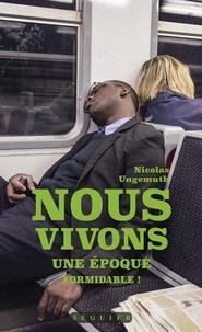 Nicolas Ungemuth - Nous vivons une époque formidable !.