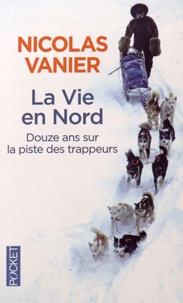 Nicolas Vanier - La Vie en Nord - Douze ans sur la piste des trappeurs.