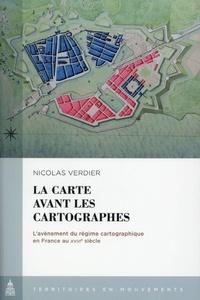 Nicolas Verdier - La carte avant les cartographes - L'avènement du régime cartographique en France au XVIIIe siècle.