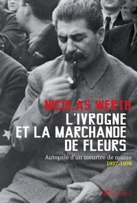 Nicolas Werth - L'ivrogne et la marchande de fleurs - Autopsie d'un meurtre de masse, 1937-1938.