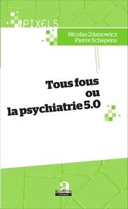 Nicolas Zdanowicz et Pierre Schepens - Tous fous ou la psychiatrie 5.0.
