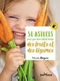 Nicole Béguin - 50 astuces pour que mon enfant mange des fruits et des légumes.