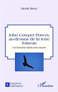 Nicole Berry - John Cowper Powys, au-dessus de la terre l'oiseau - Un homme dans son oeuvre.