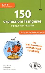 Nicole Borelli - 150 expressions françaises expliquées et illustrées B1-B2 - Avec mini dialogues et exercices corrigés.