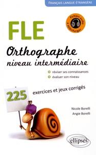 Nicole Borelli - FLE, orthographe, niveau intermédiaire A2-B1 - 225 exercices et jeux corrigés, petits rappels des principales règles de grammaire.