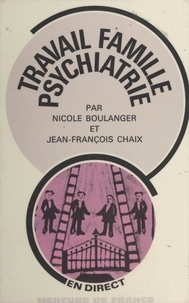 Nicole Boulanger et Jean-François Chaix - Travail, famille, psychiatrie - Ou Le rôle des psy dans les institutions d'État.