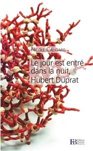 Nicole Caligaris - Le jour est entré dans la nuit, Hubert Duprat.
