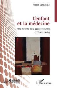 Nicole Catheline - L'enfant et la médecine - Une histoire de la pédopsychiatrie (XIXe-XXe siècle).