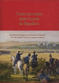 Nicole Ceulemans - J'etais chirurgien dans l'armée de Napoléon - Jean-Baptiste Bruggeman, la princesse et son portrait. Un autre point de vue de la campagne de Russie.