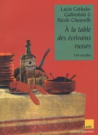 Nicole Chauvelle et Lucia Cathala-Galinskaïa - A la table des écrivains russes - 144 recettes.